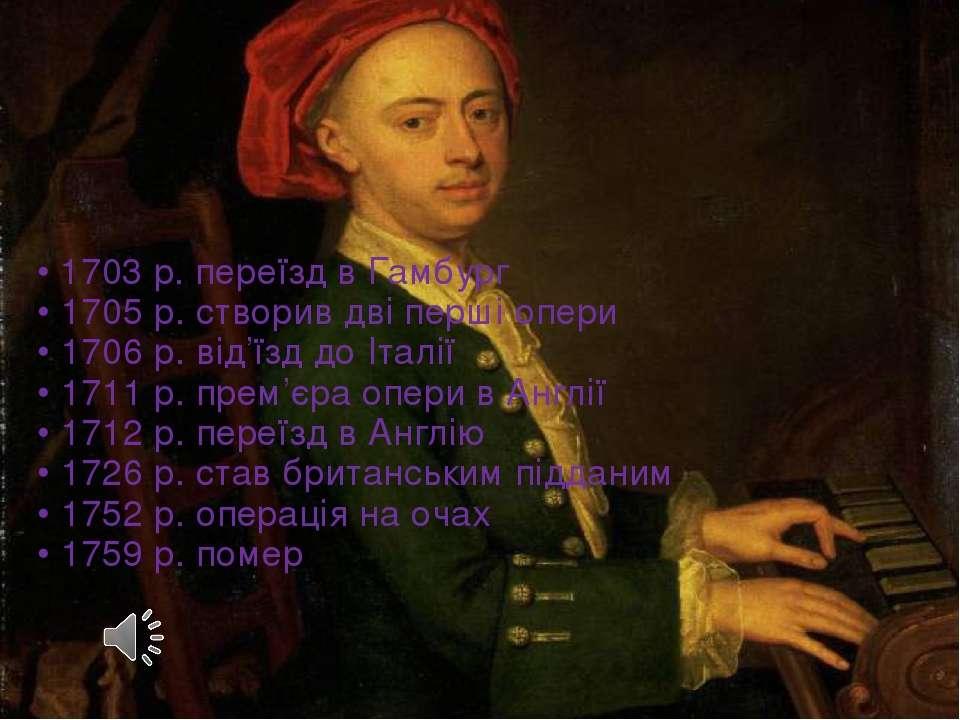 • 1703 р. переїзд в Гамбург • 1705 р. створив дві перші опери • 1706 р. від'ї...