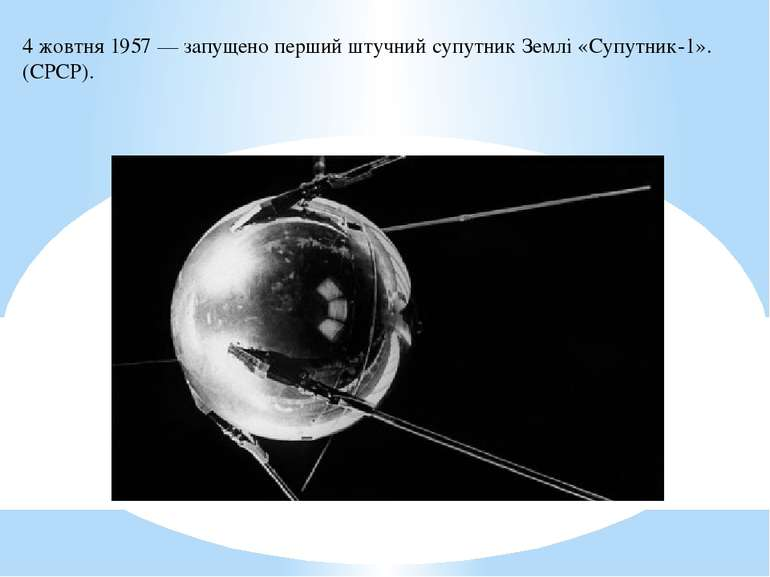 4 жовтня1957— запущено першийштучний супутник Землі«Супутник-1». (СРСР).