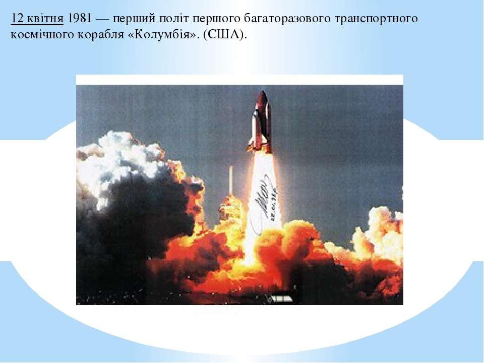12 квітня1981— перший політ першогобагаторазового транспортного космічного...