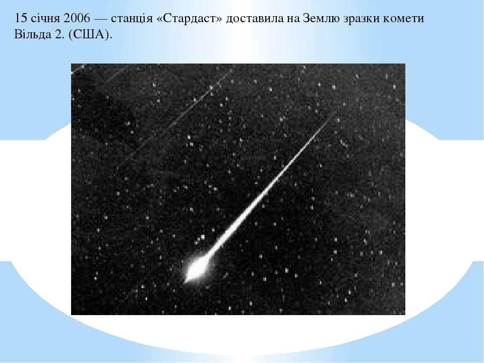 15 січня2006— станція«Стардаст»доставила на Землю зразкикомети Вільда 2....