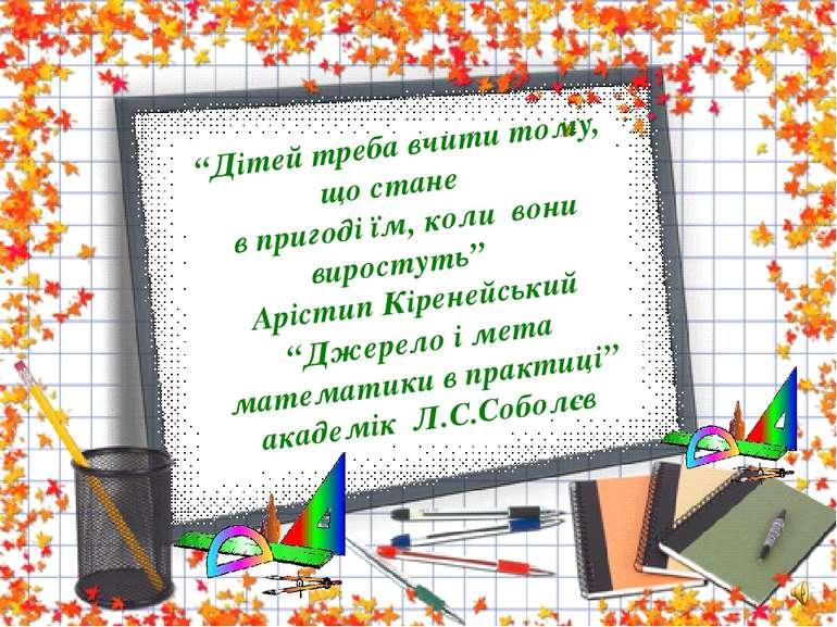 """""""Джерело і мета математики в практиці"""" академік Л.С.Соболєв """"Дітей треба вчит..."""