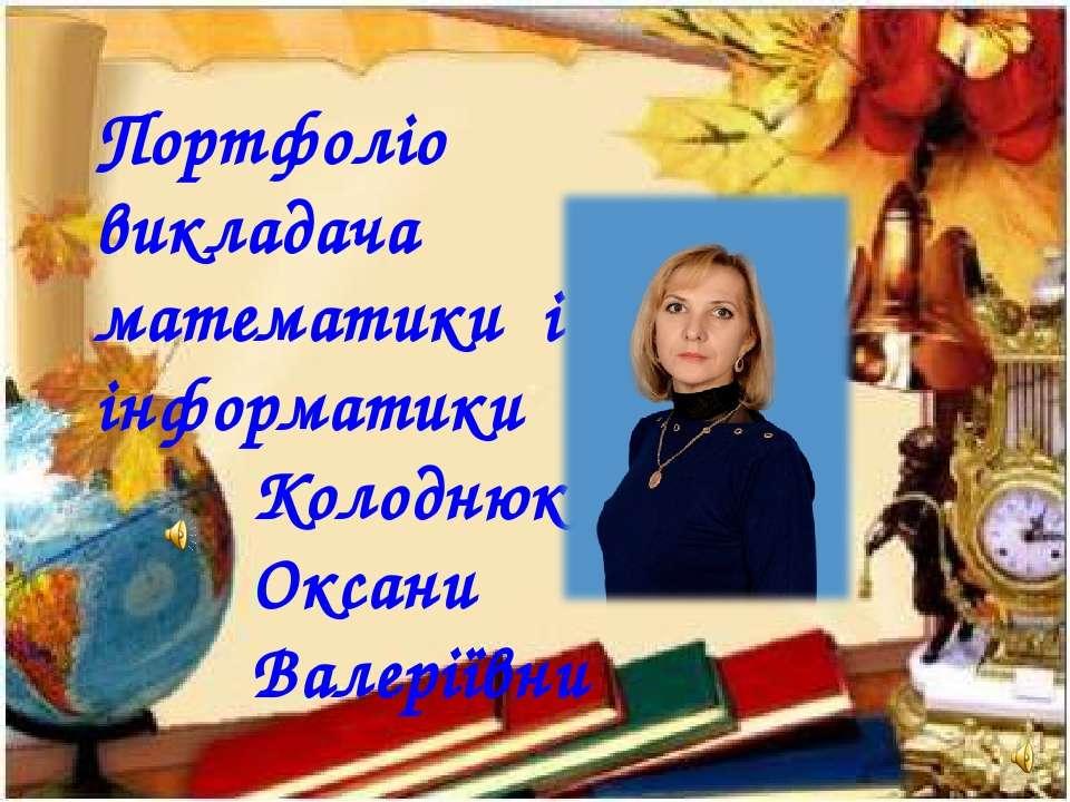 Портфоліо викладача математики і інформатики Колоднюк Оксани Валеріївни