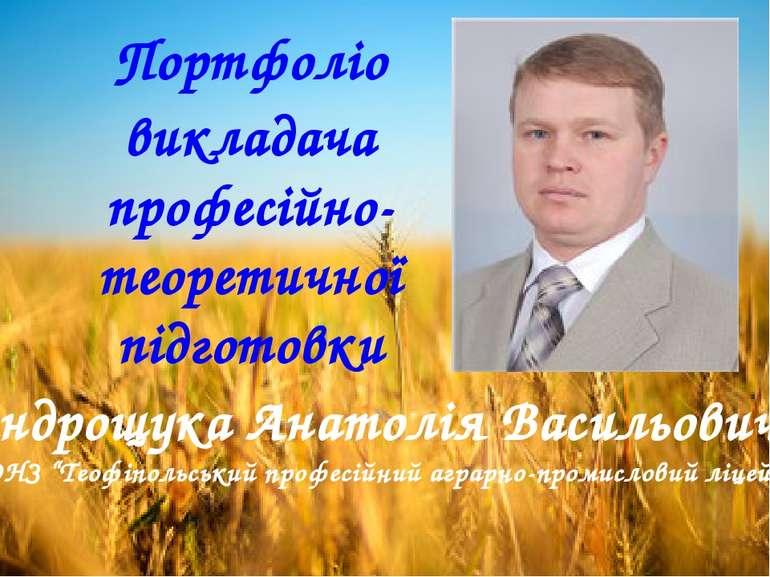 Портфоліо викладача професійно-теоретичної підготовки Андрощука Анатолія Васи...