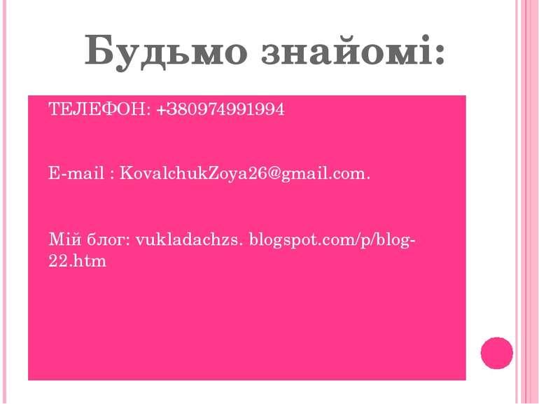 Будьмо знайомі: ТЕЛЕФОН: +З80974991994 E-mail : KovalchukZoya26@gmail.com. Мі...