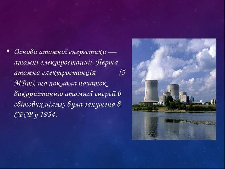 Основа атомної енергетики — атомні електростанції. Перша атомна електростанці...