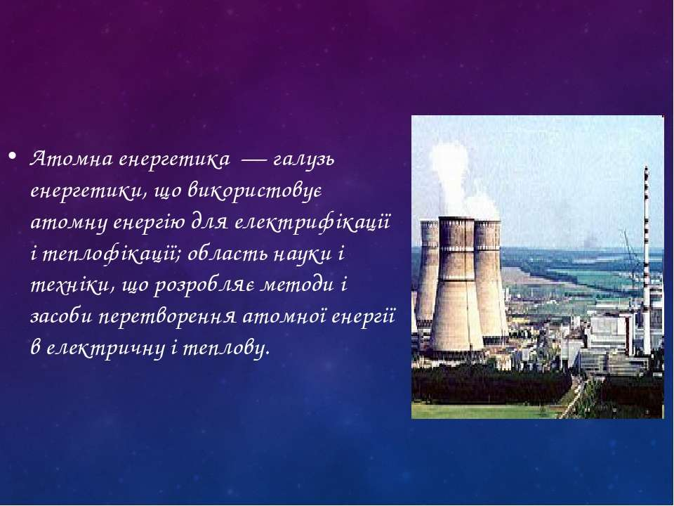 Атомна енергетика — галузь енергетики, що використовує атомну енергію для еле...