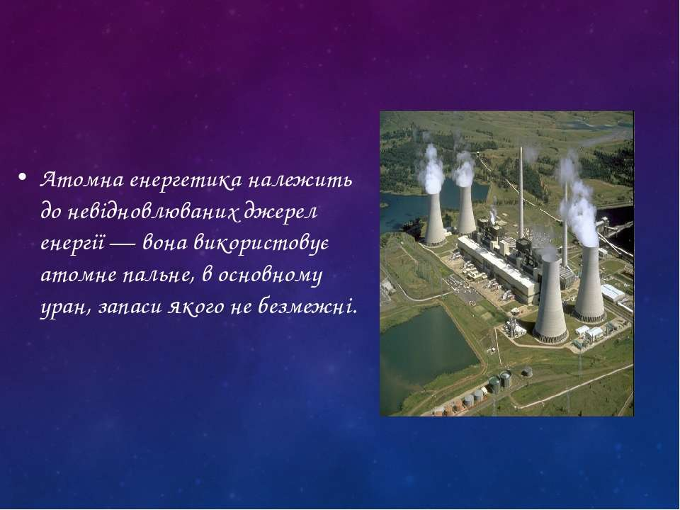 Атомна енергетика належить до невідновлюваних джерел енергії — вона використо...