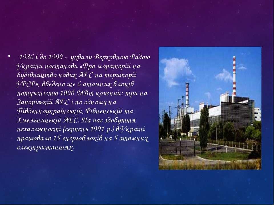 1986 і до 1990 - ухвали Верховною Радою України постанови «Про мораторій на б...