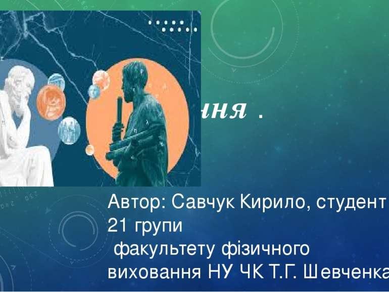 Пізнання . Автор: Савчук Кирило, студент 21 групи факультету фізичного вихова...