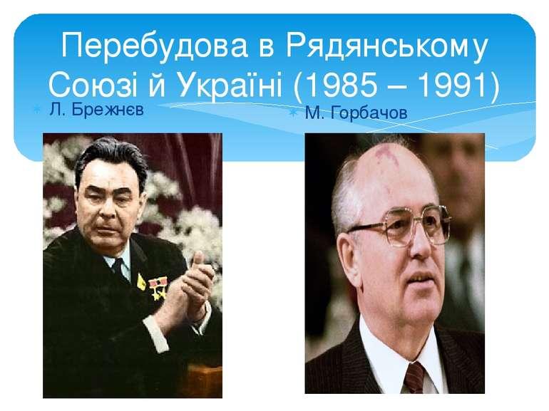 Перебудова в Рядянському Союзі й Україні (1985 – 1991) Л. Брежнєв М. Горбачов