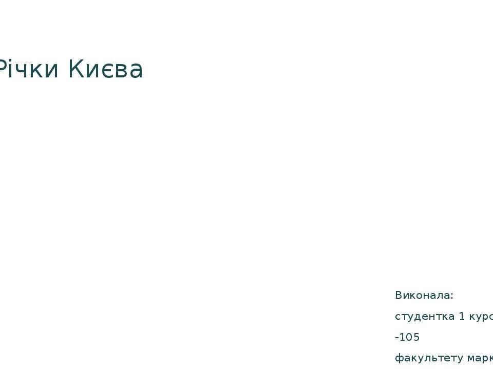 Річки Києва Виконала: студентка 1 курсу, групи РМ -105 факультету маркетингу ...