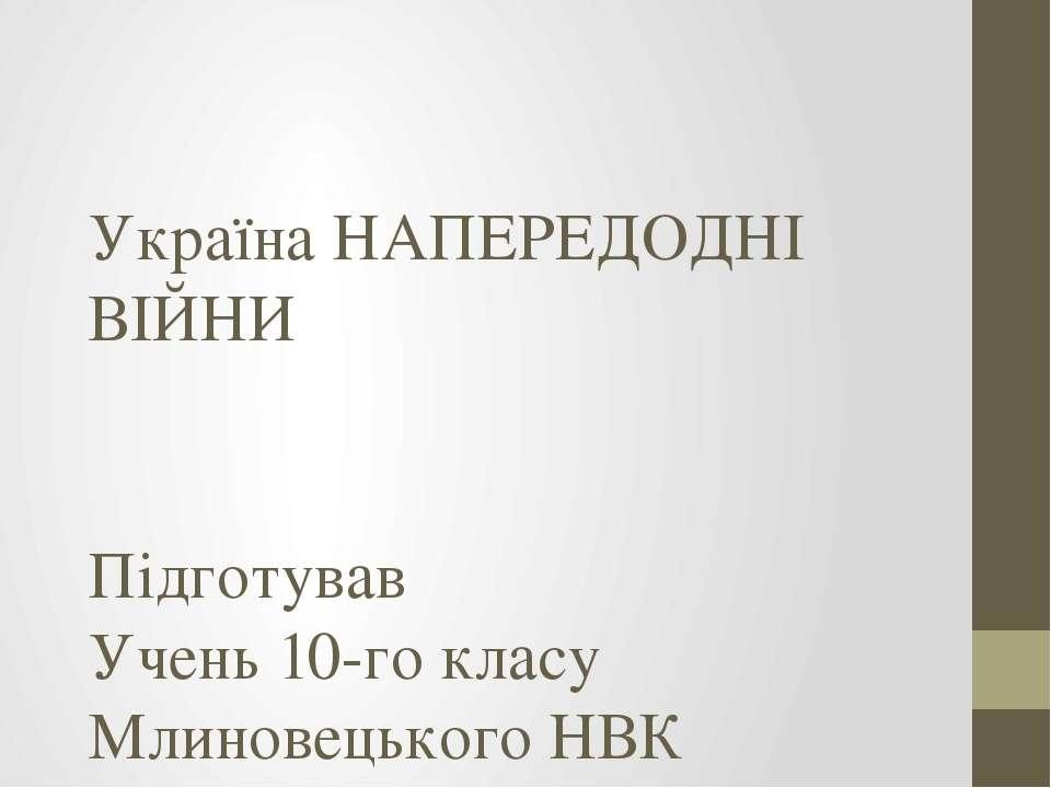 Україна НАПЕРЕДОДНІ ВІЙНИ Підготував Учень 10-го класу Млиновецького НВК Дзен...