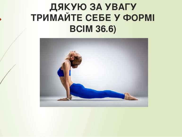 ДЯКУЮ ЗА УВАГУ ТРИМАЙТЕ СЕБЕ У ФОРМІ ВСІМ 36.6)