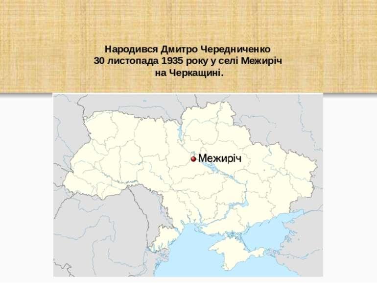 Народився Дмитро Чередниченко 30 листопада 1935 року у селі Межиріч на Черкащ...