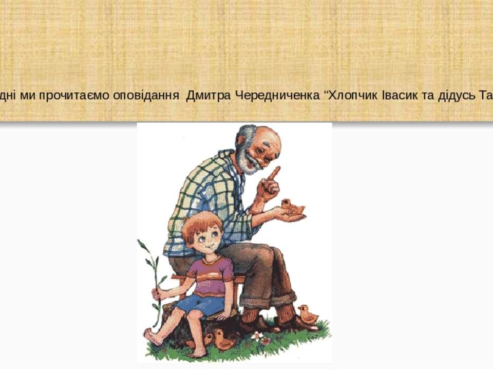 """Сьогодні ми прочитаємо оповідання Дмитра Чередниченка """"Хлопчик Івасик та діду..."""