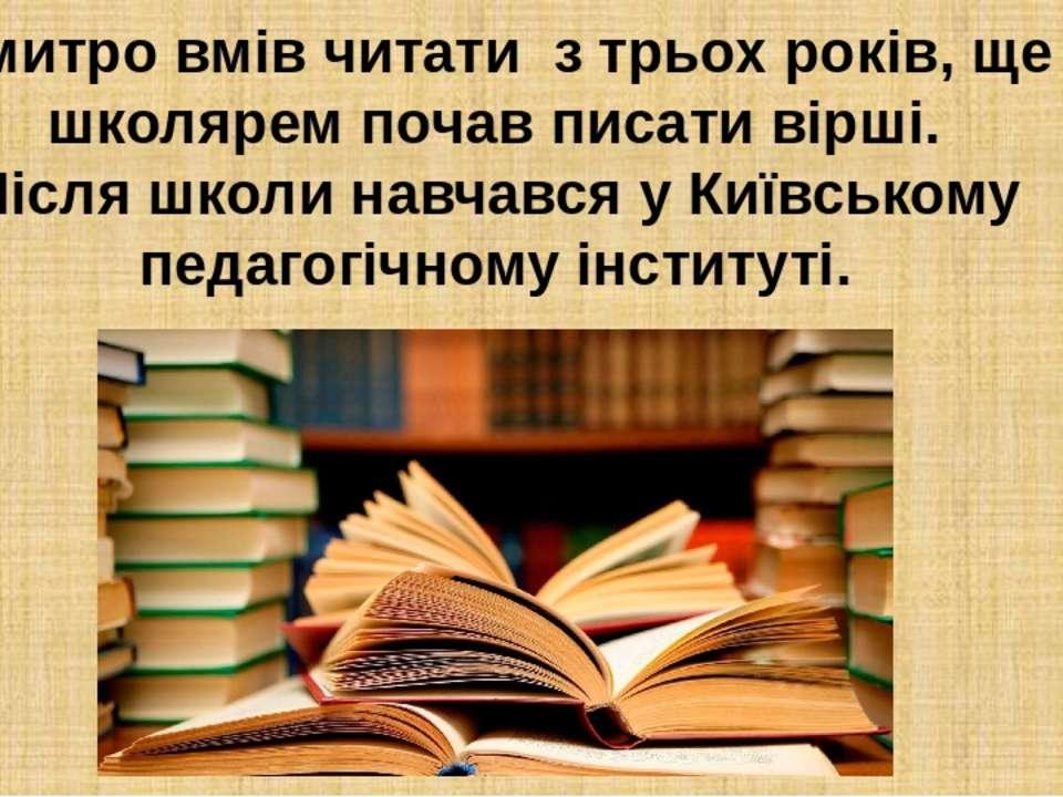 Дмитро вмів читати з трьох років, ще школярем почав писати вірші. Після школи...