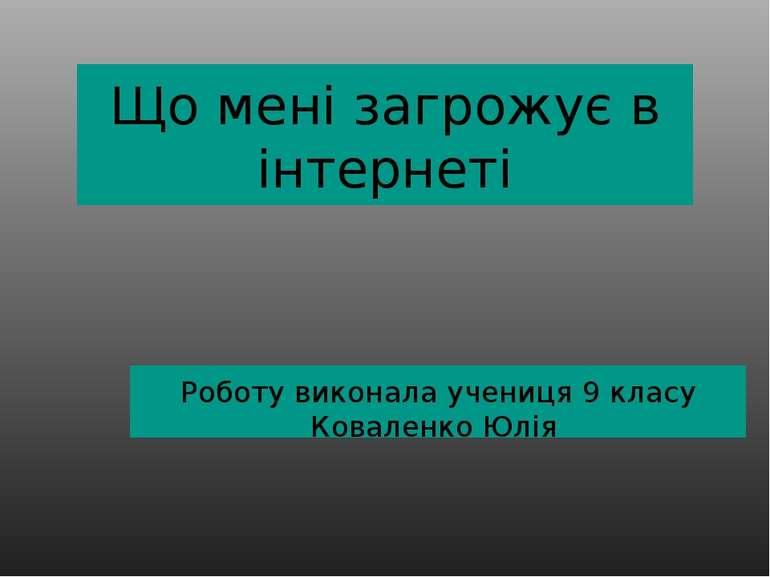Що мені загрожує в інтернеті Роботу виконала учениця 9 класу Коваленко Юлія