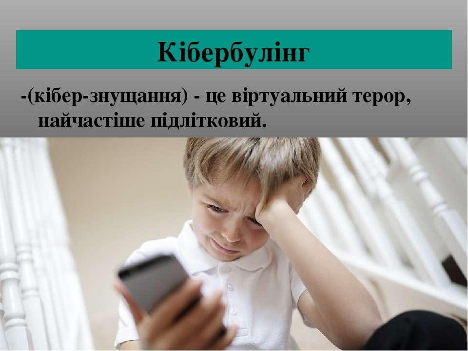 Кібербулінг -(кібер-знущання) - це віртуальний терор, найчастіше підлітковий.