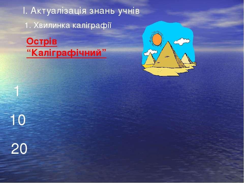"""Острів """"Каліграфічний"""" 1 10 20 І. Актуалізація знань учнів 1. Хвилинка калігр..."""