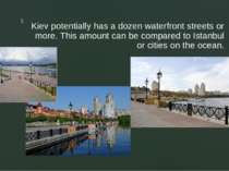 Kiev potentially has a dozen waterfront streets or more. This amount can be c...