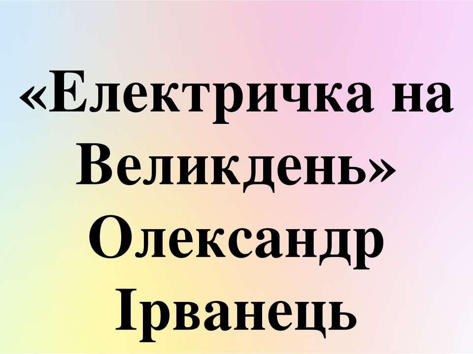 «Електричка на Великдень» Олександр Ірванець КВІТЕНЬ 2020 КОХНО АНАСТАСІЇ
