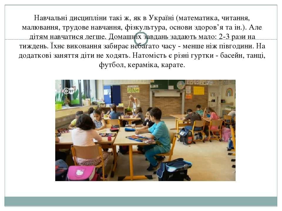 Навчальні дисципліни такі ж, як в Україні (математика, читання, малювання, тр...