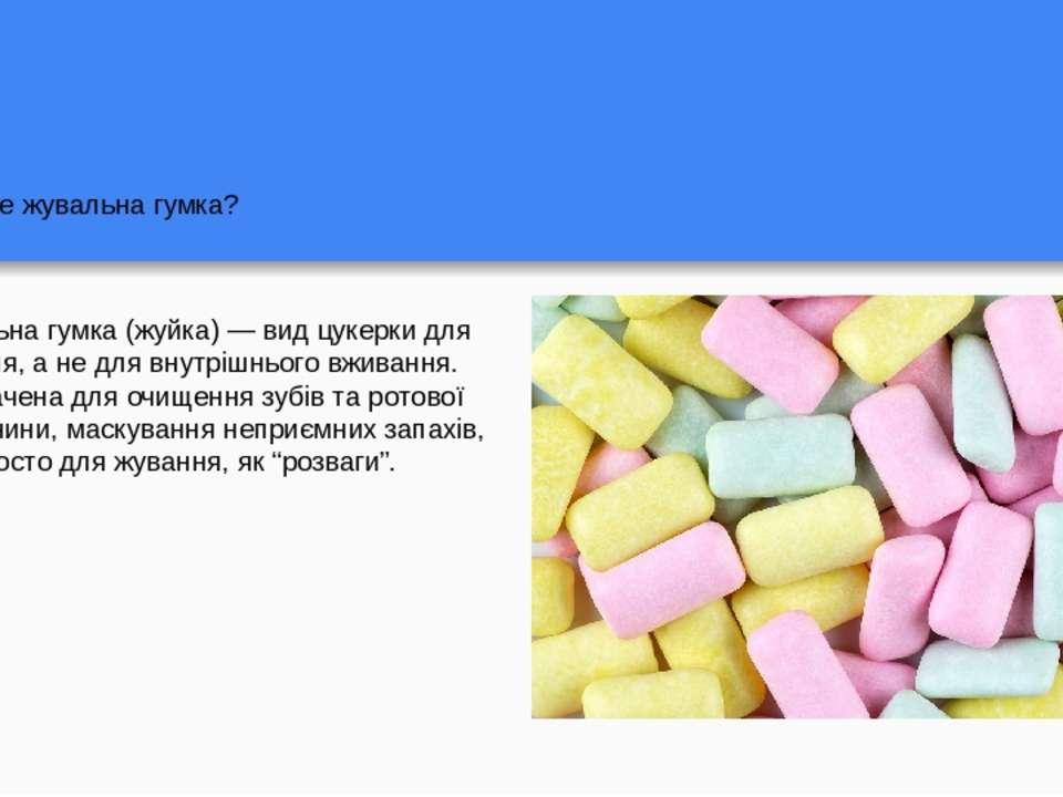 Що таке жувальна гумка? Жувальна гумка (жуйка) — вид цукерки для жування, а н...