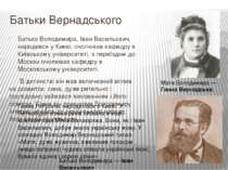 Батьки Вернадського Батько Володимира, Іван Васильович, народився у Києві, оч...