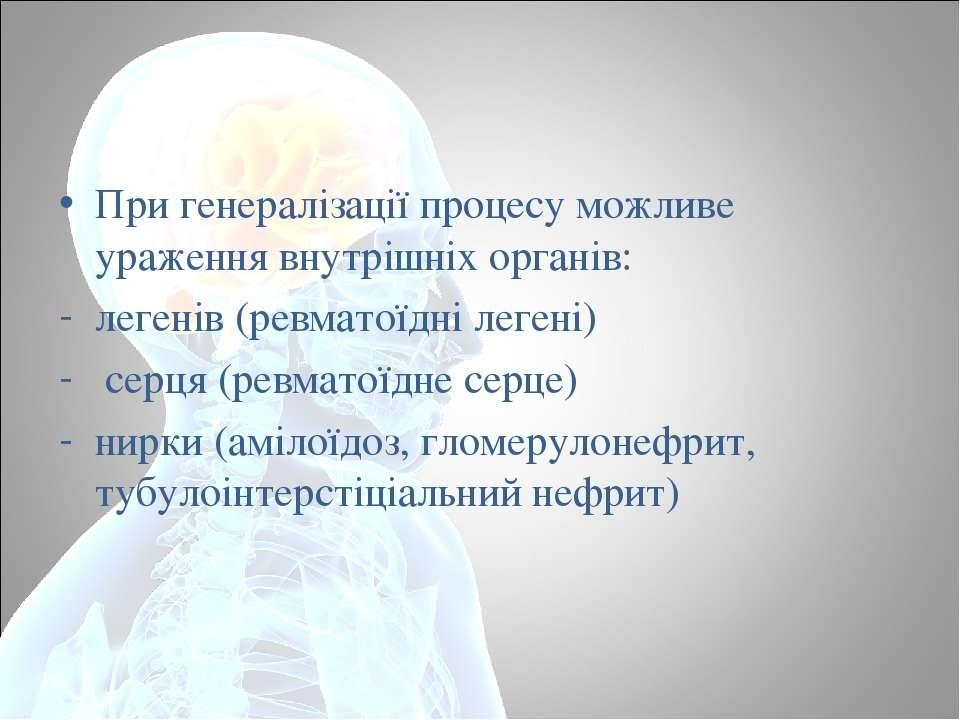 При генералізації процесу можливе ураження внутрішніх органів: легенів (ревма...