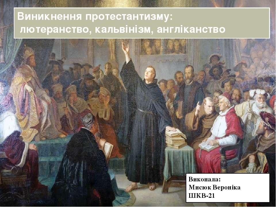 Виконала: Мисюк Вероніка ШКВ-21 Виникнення протестантизму: лютеранство, кальв...