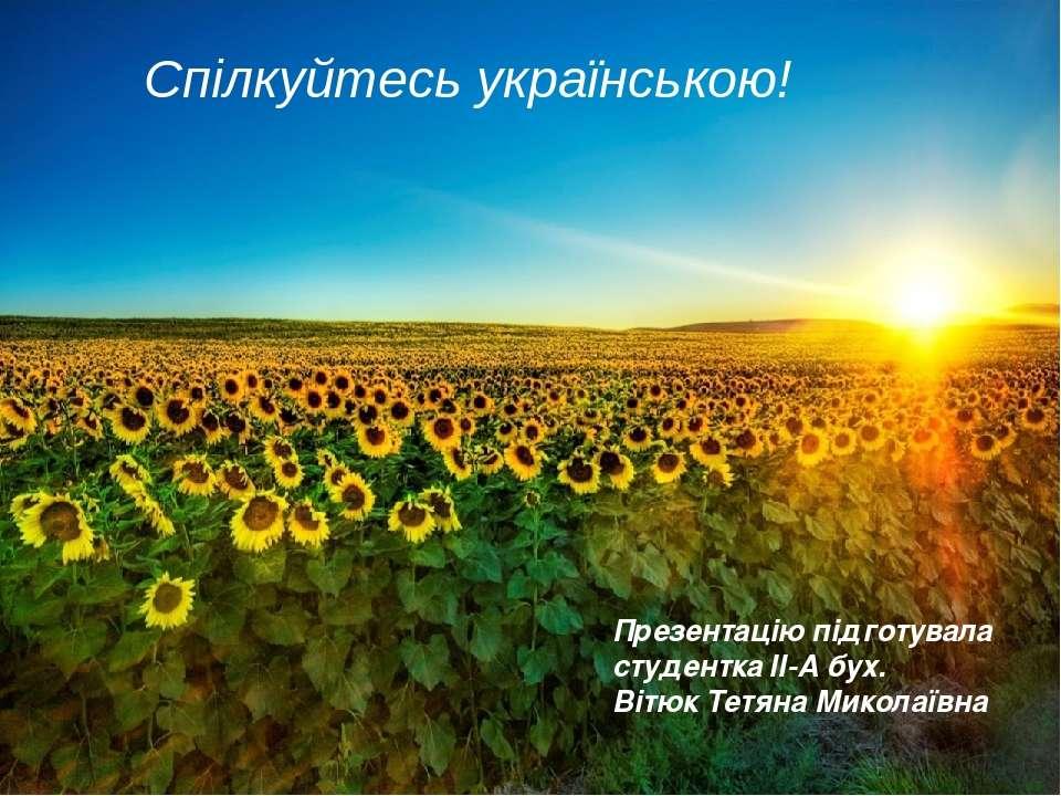 Спілкуйтесь українською! Презентацію підготувала студентка ІІ-А бух. Вітюк Те...