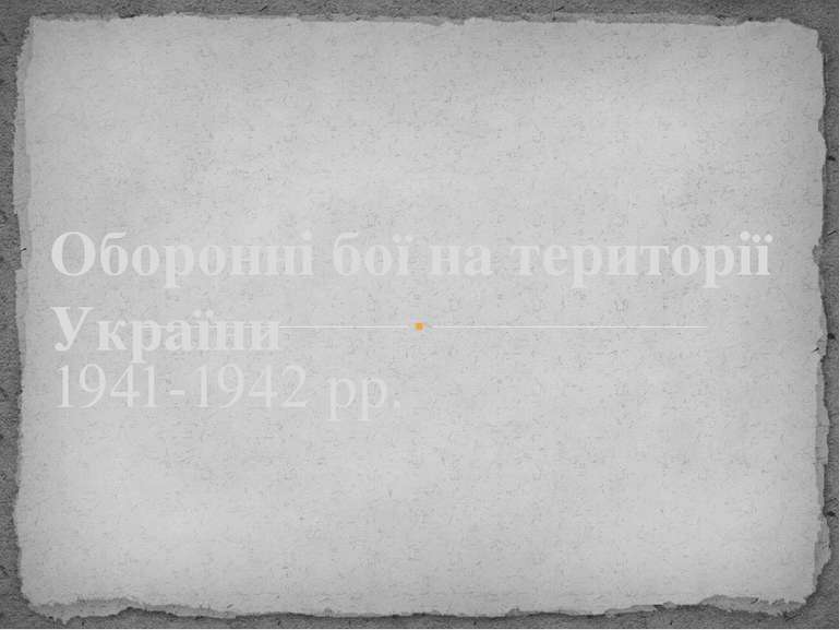 1941-1942 рр. Оборонні бої на території України