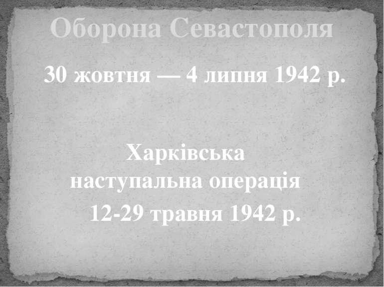 Оборона Севастополя 30 жовтня — 4 липня 1942 р. Харківська наступальна операц...