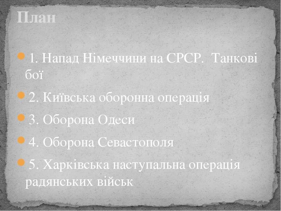 1. Напад Німеччини на СРСР. Танкові бої 2. Київська оборонна операція 3. Обор...