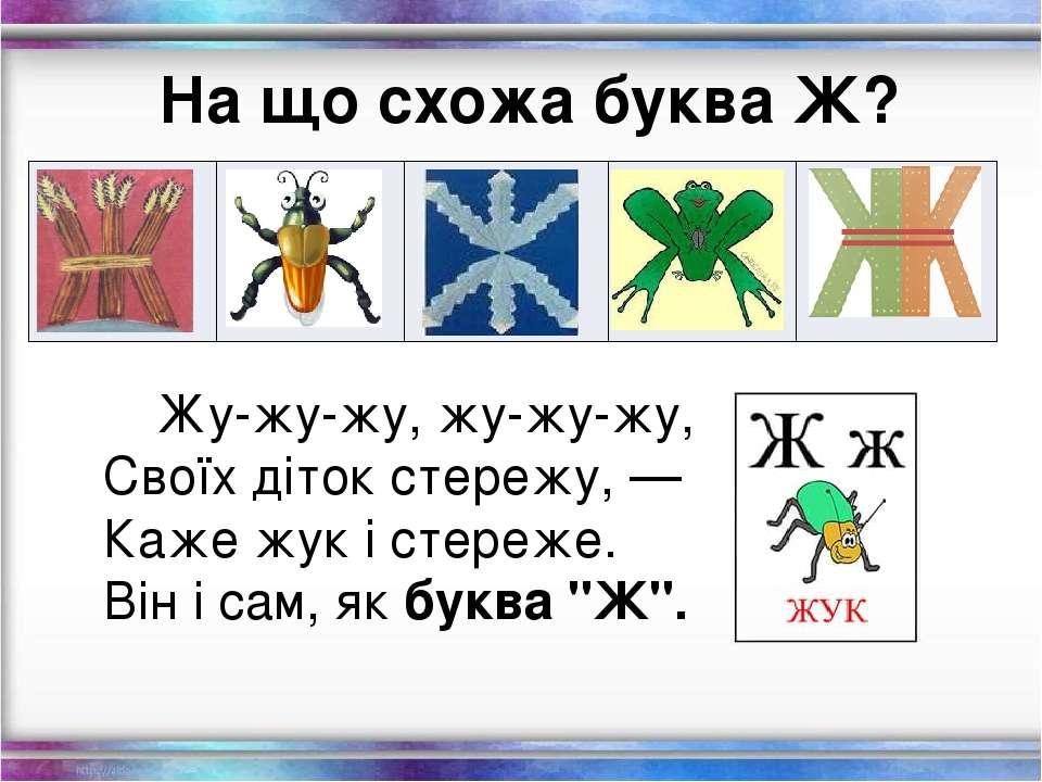 На що схожа буква Ж? Жу-жу-жу, жу-жу-жу, Своїх діток стережу, — Каже жук і ст...