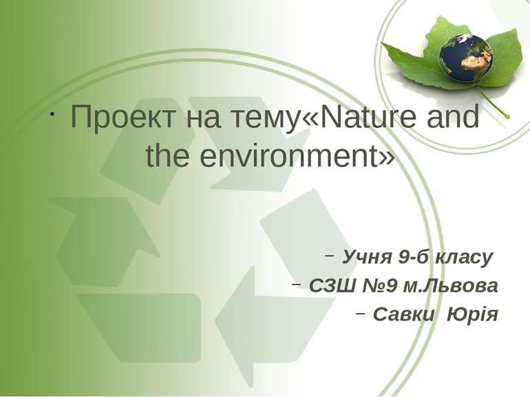 Проект на тему«Nature and the environment» Учня 9-б класу СЗШ №9 м.Львова Сав...