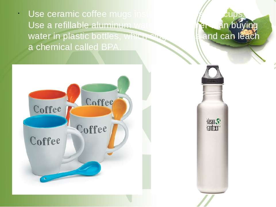 Use ceramic coffee mugs instead of disposable cups. Use a refillable aluminum...
