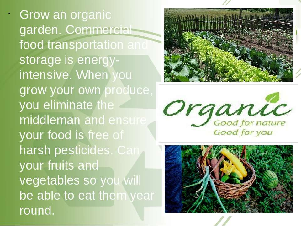Grow an organic garden. Commercial food transportation and storage is energy-...