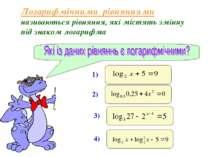 Логарифмічними рівняннями називаються рівняння, які містять змінну під знаком...