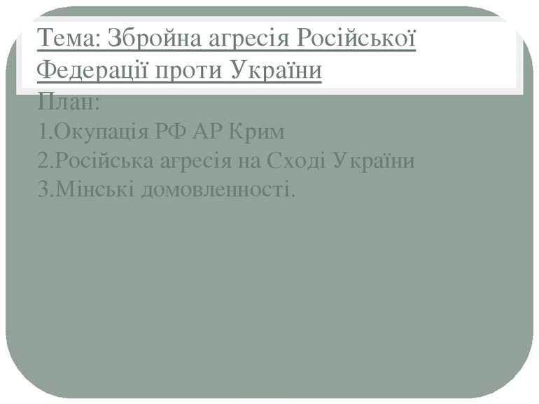 Тема: Збройна агресія Російської Федерації проти України План: 1.Окупація РФ ...