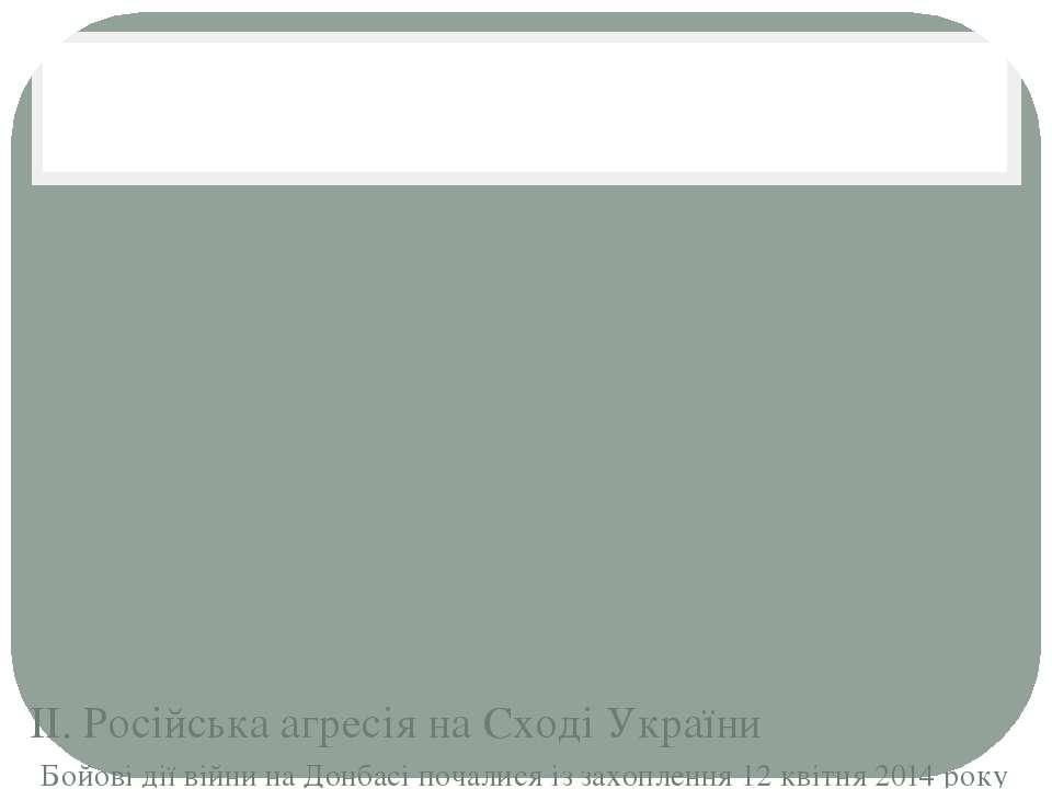 ІІ. Російська агресія на Сході України Бойові дії війни на Донбасі почалися і...