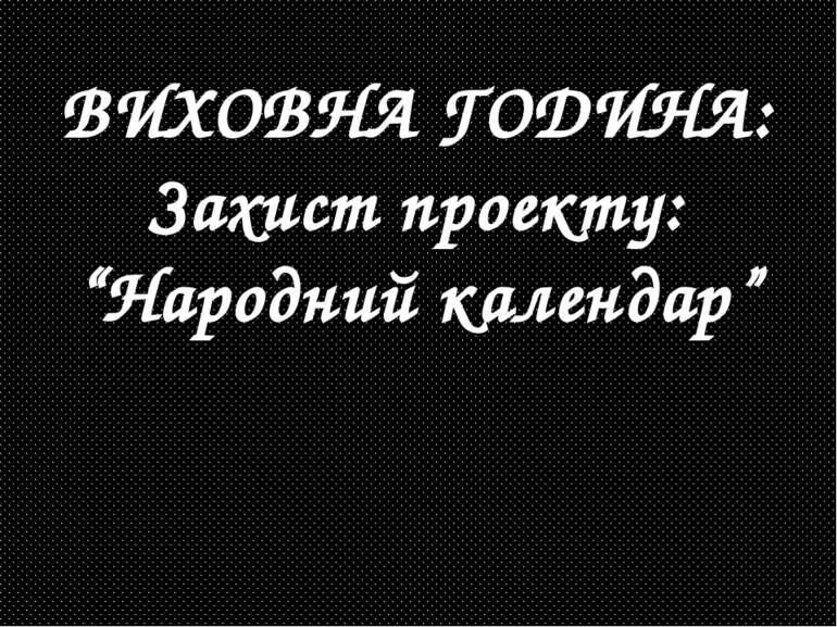 """ВИХОВНА ГОДИНА: Захист проекту: """"Народний календар"""""""