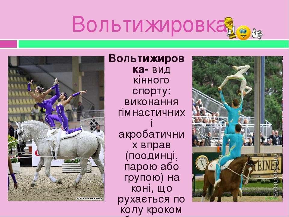 Вольтижировка Вольтижировка- вид кінного спорту: виконання гімнастичних і акр...