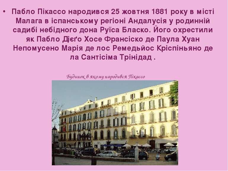 Пабло Пікассо народився 25 жовтня 1881 року в місті Малага в іспанському регі...