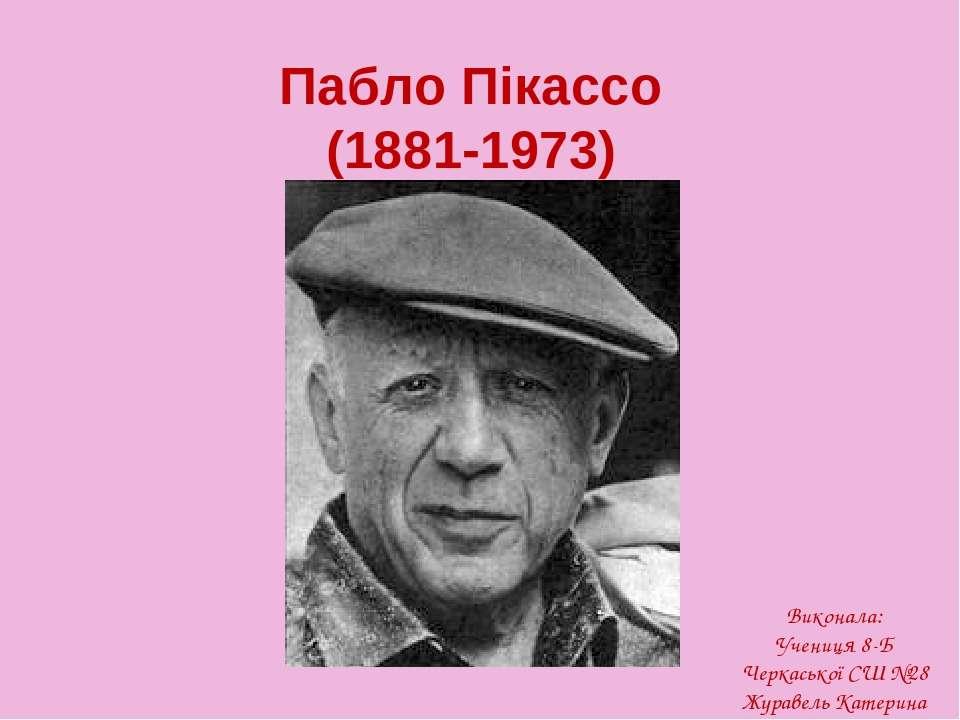 Пабло Пікассо (1881-1973) Виконала: Учениця 8-Б Черкаської СШ №28 Журавель Ка...