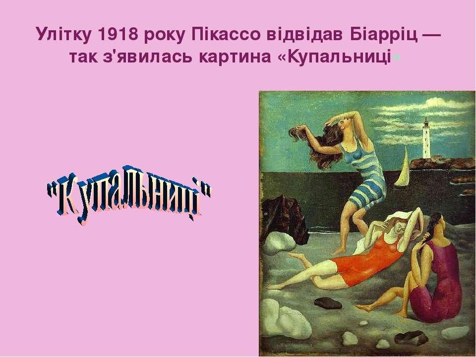Улітку 1918 року Пікассо відвідав Біарріц— так з'явилась картина «Купальниці»