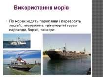 Використання морів По морях ходять пароплави і перевозять людей, перевозять т...