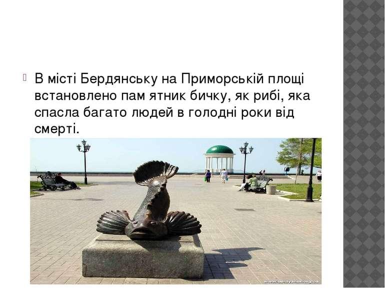 В місті Бердянську на Приморській площі встановлено пам ятник бичку, як рибі,...