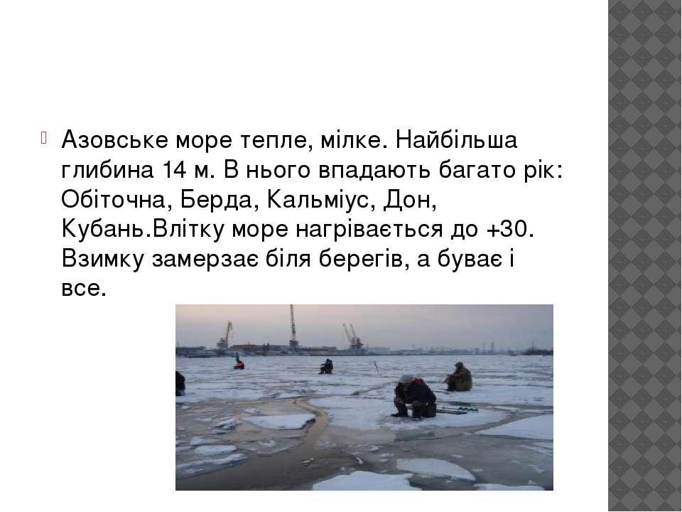 Азовське море тепле, мілке. Найбільша глибина 14 м. В нього впадають багато р...