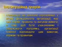 Інституційна теорія стверджує, що зовнішнє середовище, у якому функціонують о...